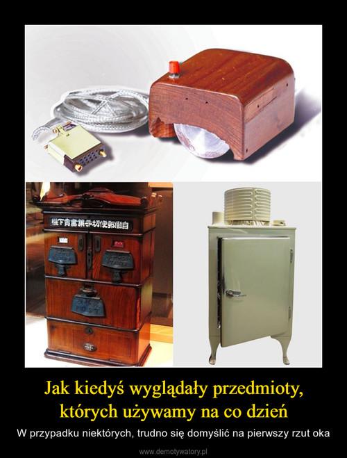 Jak kiedyś wyglądały przedmioty, których używamy na co dzień