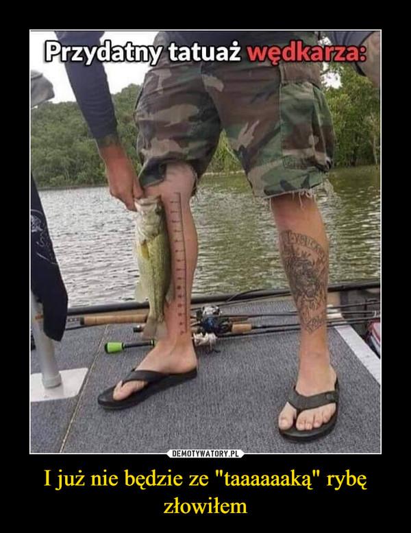"""I już nie będzie ze """"taaaaaaką"""" rybę złowiłem –"""