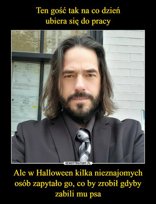 Ten gość tak na co dzień ubiera się do pracy Ale w Halloween kilka nieznajomych osób zapytało go, co by zrobił gdyby zabili mu psa