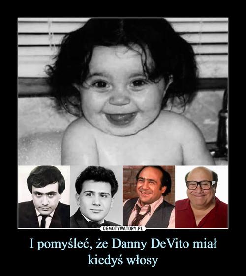 I pomyśleć, że Danny DeVito miał kiedyś włosy
