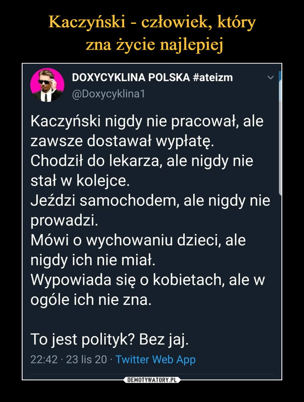 –  fcŁ    DOXYCYKLINA POLSKA #ateizm f @Doxycyklina1Kaczyński nigdy nie pracował, alezawsze dostawał wypłatę.Chodził do lekarza, ale nigdy niestał w kolejce.Jeździ samochodem, ale nigdy nieprowadzi.Mówi o wychowaniu dzieci, alenigdy ich nie miał.Wypowiada się o kobietach, ale wogóle ich nie zna.To jest polityk? Bez jaj.22:42 • 23 lis 20 • Twitter Web App