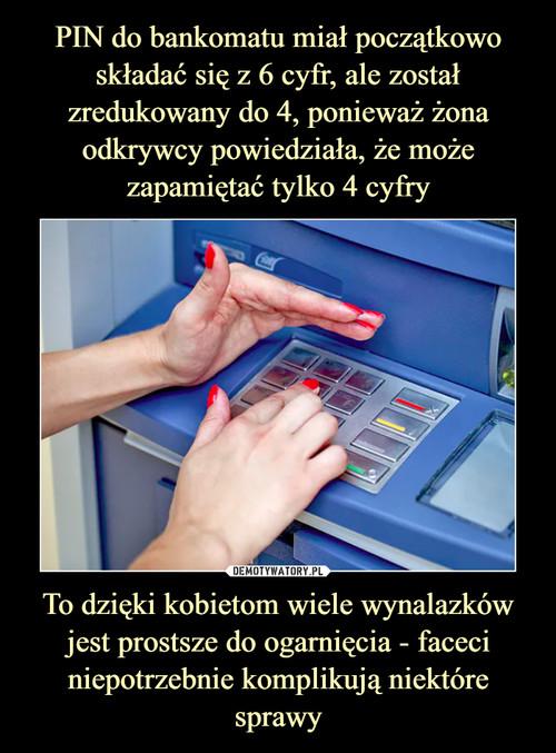 PIN do bankomatu miał początkowo składać się z 6 cyfr, ale został zredukowany do 4, ponieważ żona odkrywcy powiedziała, że może zapamiętać tylko 4 cyfry To dzięki kobietom wiele wynalazków jest prostsze do ogarnięcia - faceci niepotrzebnie komplikują niektóre sprawy