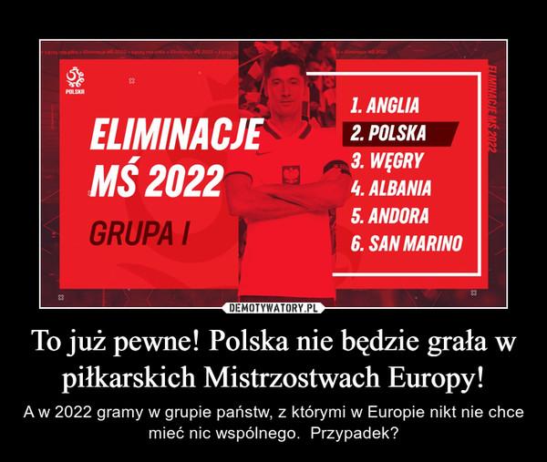 To już pewne! Polska nie będzie grała w piłkarskich Mistrzostwach Europy! – A w 2022 gramy w grupie państw, z którymi w Europie nikt nie chce mieć nic wspólnego.  Przypadek?
