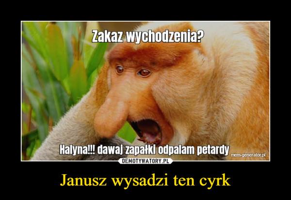 Janusz wysadzi ten cyrk –