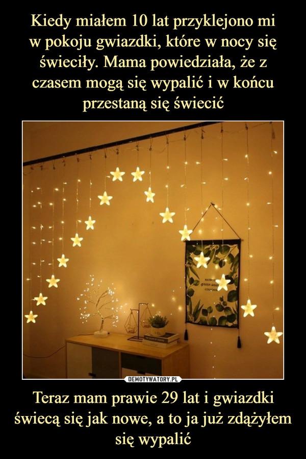 Teraz mam prawie 29 lat i gwiazdki świecą się jak nowe, a to ja już zdążyłem się wypalić –