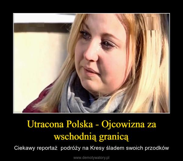 Utracona Polska - Ojcowizna za wschodnią granicą – Ciekawy reportaż  podróży na Kresy śladem swoich przodków