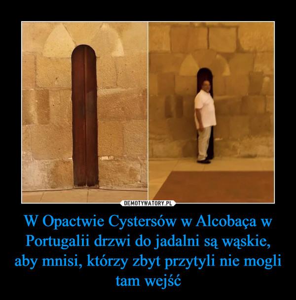W Opactwie Cystersów w Alcobaça w Portugalii drzwi do jadalni są wąskie, aby mnisi, którzy zbyt przytyli nie mogli tam wejść –