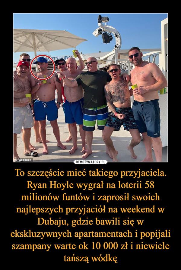 To szczęście mieć takiego przyjaciela. Ryan Hoyle wygrał na loterii 58 milionów funtów i zaprosił swoich najlepszych przyjaciół na weekend w Dubaju, gdzie bawili się w ekskluzywnych apartamentach i popijali szampany warte ok 10 000 zł i niewiele tańszą wódkę –