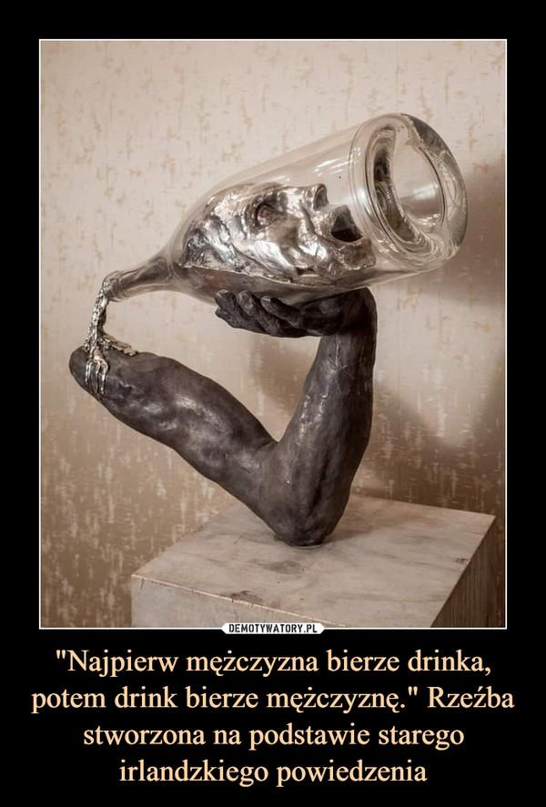 """""""Najpierw mężczyzna bierze drinka, potem drink bierze mężczyznę."""" Rzeźba stworzona na podstawie starego irlandzkiego powiedzenia –"""