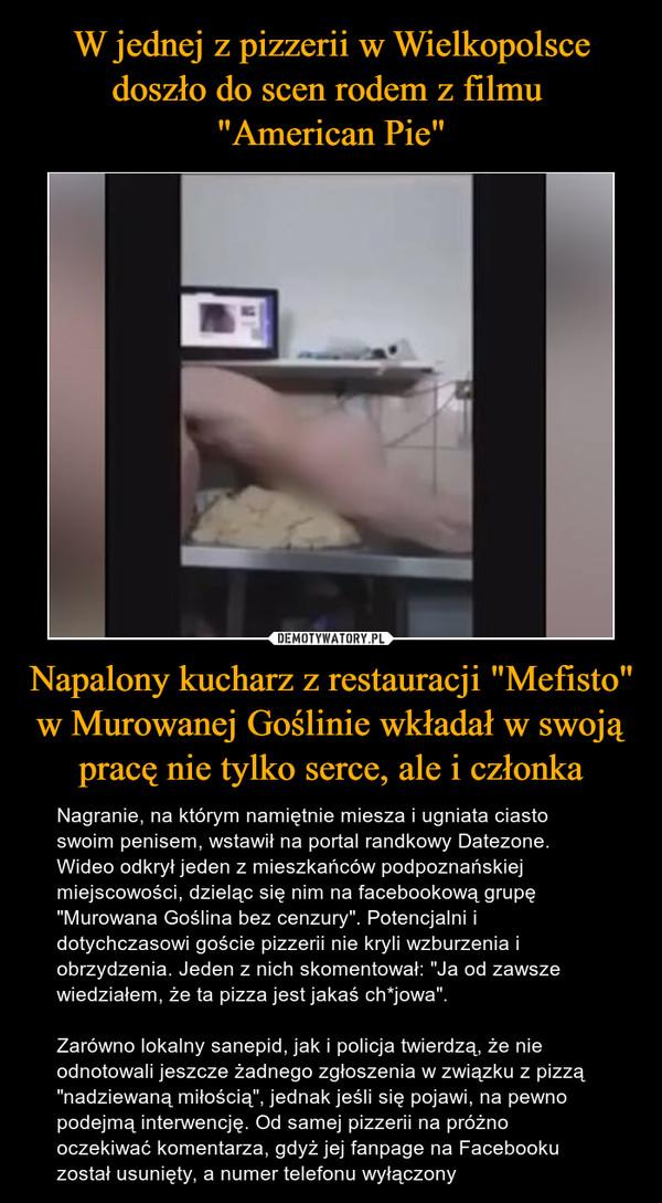 """Napalony kucharz z restauracji """"Mefisto"""" w Murowanej Goślinie wkładał w swoją pracę nie tylko serce, ale i członka – Nagranie, na którym namiętnie miesza i ugniata ciasto swoim penisem, wstawił na portal randkowy Datezone. Wideo odkrył jeden z mieszkańców podpoznańskiej miejscowości, dzieląc się nim na facebookową grupę """"Murowana Goślina bez cenzury"""". Potencjalni i dotychczasowi goście pizzerii nie kryli wzburzenia i obrzydzenia. Jeden z nich skomentował: """"Ja od zawsze wiedziałem, że ta pizza jest jakaś ch*jowa"""".Zarówno lokalny sanepid, jak i policja twierdzą, że nie odnotowali jeszcze żadnego zgłoszenia w związku z pizzą """"nadziewaną miłością"""", jednak jeśli się pojawi, na pewno podejmą interwencję. Od samej pizzerii na próżno oczekiwać komentarza, gdyż jej fanpage na Facebooku został usunięty, a numer telefonu wyłączony"""