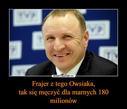 Frajer z tego Owsiaka, tak się męczyć dla marnych 180 milionów
