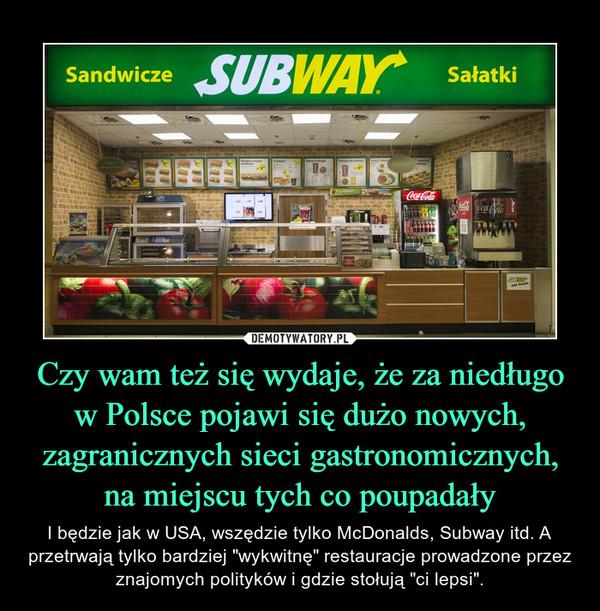 """Czy wam też się wydaje, że za niedługo w Polsce pojawi się dużo nowych, zagranicznych sieci gastronomicznych, na miejscu tych co poupadały – I będzie jak w USA, wszędzie tylko McDonalds, Subway itd. A przetrwają tylko bardziej """"wykwitnę"""" restauracje prowadzone przez znajomych polityków i gdzie stołują """"ci lepsi""""."""