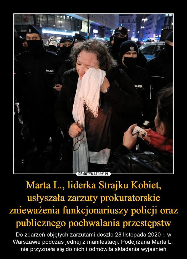 Marta L., liderka Strajku Kobiet, usłyszała zarzuty prokuratorskie znieważenia funkcjonariuszy policji oraz publicznego pochwalania przestępstw – Do zdarzeń objętych zarzutami doszło 28 listopada 2020 r. w Warszawie podczas jednej z manifestacji. Podejrzana Marta L. nie przyznała się do nich i odmówiła składania wyjaśnień
