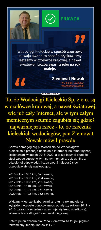 To, że Wodociągi Kieleckie Sp. z o.o. są w czołówce krajowej, a nawet światowej, wie już cały Internet, ale w tym całym memicznym szumie zagubiła się gdzieś najważniejsza rzecz - to, że rzecznik kieleckich wodociągów, pan Ziemowit Nowak mówił prawdę – Serwis demagog.org.pl zwrócił się do Wodociągów Kieleckich z prośbą o udzielenie informacji na temat łącznej liczby awarii w latach 2015-2020, a także łącznej długości sieci wodociągowej w tym samym okresie. Jak wynika z udzielonej odpowiedzi, liczba awarii i długość sieci przedstawiały się następująco:2015 rok – 1057 km, 325 awarii,2016 rok – 1080 km, 284 awarie,2017 rok – 1098 km, 269 awarii,2018 rok – 1118 km, 287 awarii,2019 rok – 1121 km, 261 awarii,2020 rok – 1122 km, 252 awarie.Widzimy więc, że liczba awarii z roku na rok maleje (z wyjątkiem wzrostu odnotowanego pomiędzy rokiem 2017 a 2018, zasadniczo jednak utrzymuje się trend spadkowy). Wzrasta także długość sieci wodociągowej.Zatem pełen szacun dla Pana Ziemowita za to, jak pięknie faktami zbył manipulantów z TVP