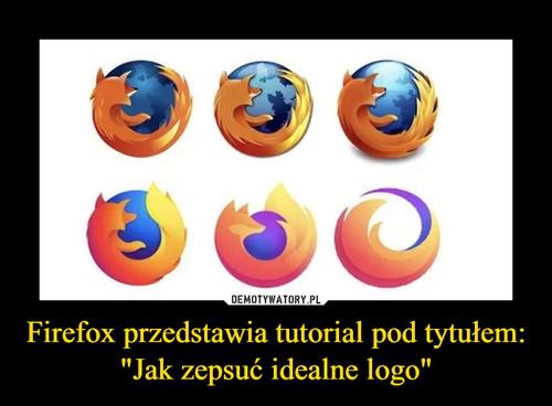 """Firefox przedstawia tutorial pod tytułem: """"Jak zepsuć idealne logo"""""""