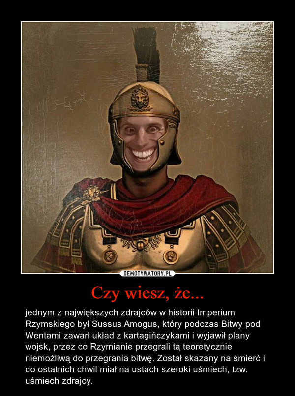 Czy wiesz, że... – jednym z największych zdrajców w historii Imperium Rzymskiego był Sussus Amogus, który podczas Bitwy pod Wentami zawarł układ z kartagińczykami i wyjawił plany wojsk, przez co Rzymianie przegrali tą teoretycznie niemożliwą do przegrania bitwę. Został skazany na śmierć i do ostatnich chwil miał na ustach szeroki uśmiech, tzw. uśmiech zdrajcy.
