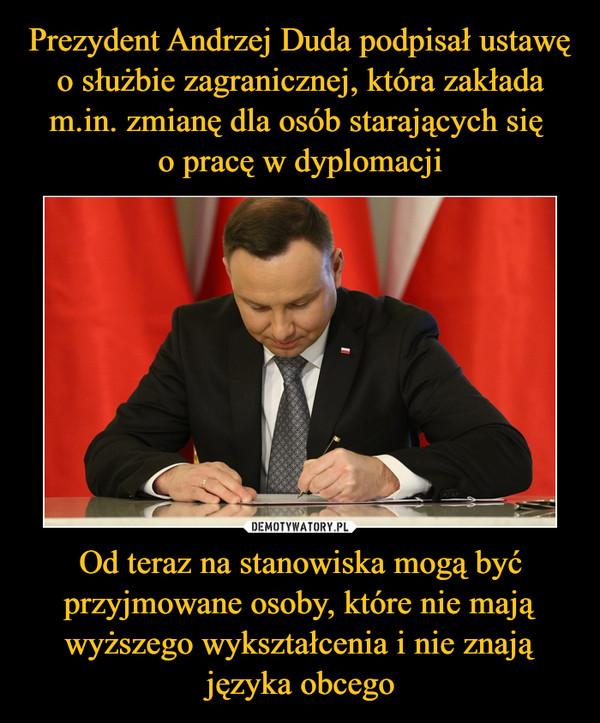 Prezydent Andrzej Duda podpisał ustawę o służbie zagranicznej, która zakłada m.in. zmianę dla osób starających się  o pracę w dyplomacji Od teraz na stanowiska mogą być przyjmowane osoby, które nie mają wyższego wykształcenia i nie znają języka obcego