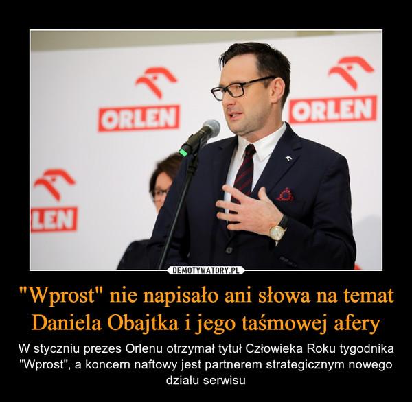 """""""Wprost"""" nie napisało ani słowa na temat Daniela Obajtka i jego taśmowej afery – W styczniu prezes Orlenu otrzymał tytuł Człowieka Roku tygodnika """"Wprost"""", a koncern naftowy jest partnerem strategicznym nowego działu serwisu"""
