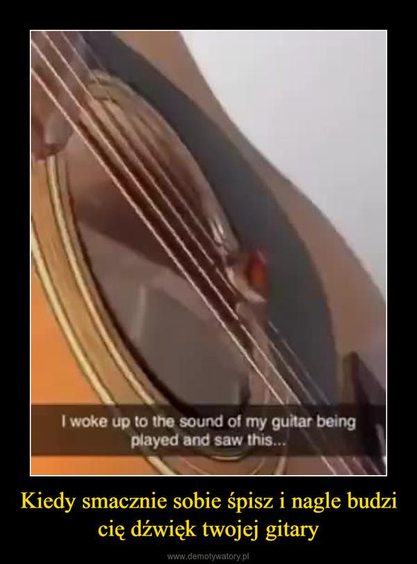 Kiedy smacznie sobie śpisz i nagle budzi cię dźwięk twojej gitary –
