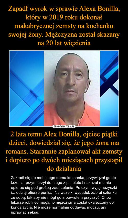 Zapadł wyrok w sprawie Alexa Bonilla, który w 2019 roku dokonał makabrycznej zemsty na kochanku swojej żony. Mężczyzna został skazany na 20 lat więzienia 2 lata temu Alex Bonilla, ojciec piątki dzieci, dowiedział się, że jego żona ma romans. Starannie zaplanował akt zemsty i dopiero po dwóch miesiącach przystapił do działania