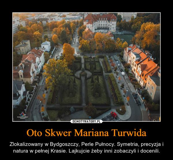 Oto Skwer Mariana Turwida – Zlokalizowany w Bydgoszczy, Perle Pułnocy. Symetria, precyzja i natura w pełnej Krasie. Lajkujcie żeby inni zobaczyli i docenili.