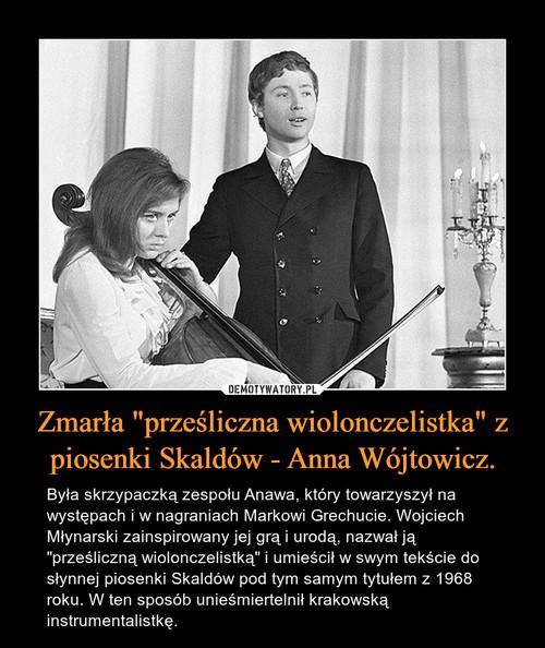 """Zmarła """"prześliczna wiolonczelistka"""" z piosenki Skaldów - Anna Wójtowicz."""