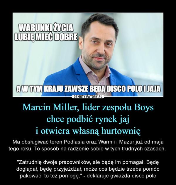 """Marcin Miller, lider zespołu Boyschce podbić rynek jaji otwiera własną hurtownię – Ma obsługiwać teren Podlasia oraz Warmii i Mazur już od maja tego roku. To sposób na radzenie sobie w tych trudnych czasach. """"Zatrudnię dwoje pracowników, ale będę im pomagał. Będę doglądał, będę przyjeżdżał, może coś będzie trzeba pomóc pakować, to też pomogę."""" - deklaruje gwiazda disco polo"""