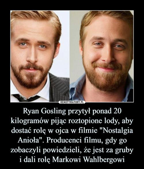 """Ryan Gosling przytył ponad 20 kilogramów pijąc roztopione lody, aby dostać rolę w ojca w filmie """"Nostalgia Anioła"""". Producenci filmu, gdy go zobaczyli powiedzieli, że jest za gruby i dali rolę Markowi Wahlbergowi"""