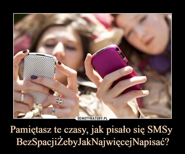 Pamiętasz te czasy, jak pisało się SMSy BezSpacjiŻebyJakNajwięcejNapisać? –