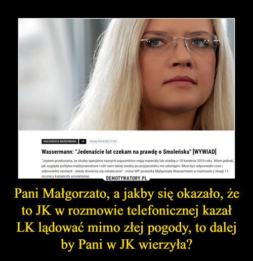 Pani Małgorzato, a jakby się okazało, że to JK w rozmowie telefonicznej kazał LK lądować mimo złej pogody, to dalej by Pani w JK wierzyła?