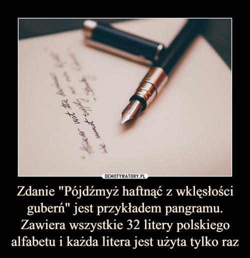 """Zdanie """"Pójdźmyż haftnąć z wklęsłości guberń"""" jest przykładem pangramu. Zawiera wszystkie 32 litery polskiego alfabetu i każda litera jest użyta tylko raz"""