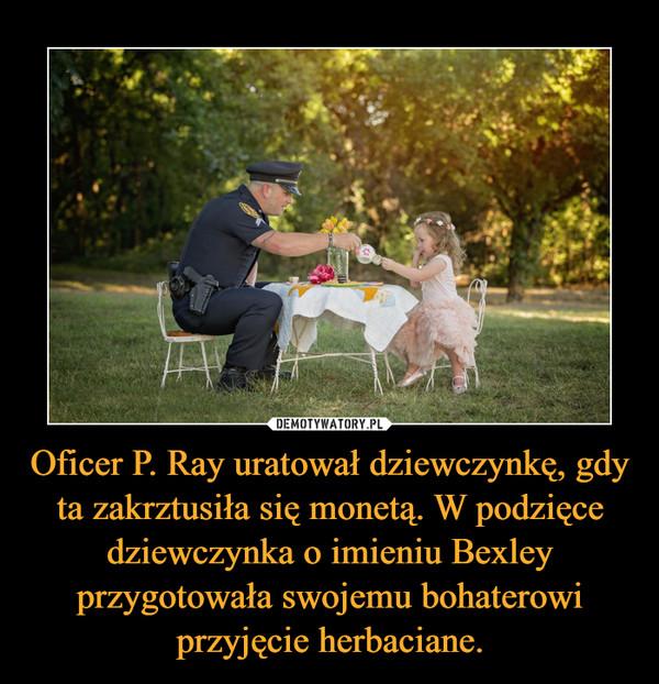 Oficer P. Ray uratował dziewczynkę, gdy ta zakrztusiła się monetą. W podzięce dziewczynka o imieniu Bexley przygotowała swojemu bohaterowi przyjęcie herbaciane. –