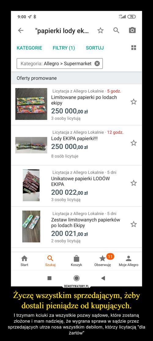 Życzę wszystkim sprzedającym, żeby dostali pieniądze od kupujących.