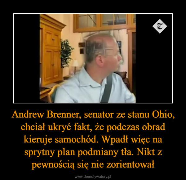 Andrew Brenner, senator ze stanu Ohio, chciał ukryć fakt, że podczas obrad kieruje samochód. Wpadł więc na sprytny plan podmiany tła. Nikt z pewnością się nie zorientował –