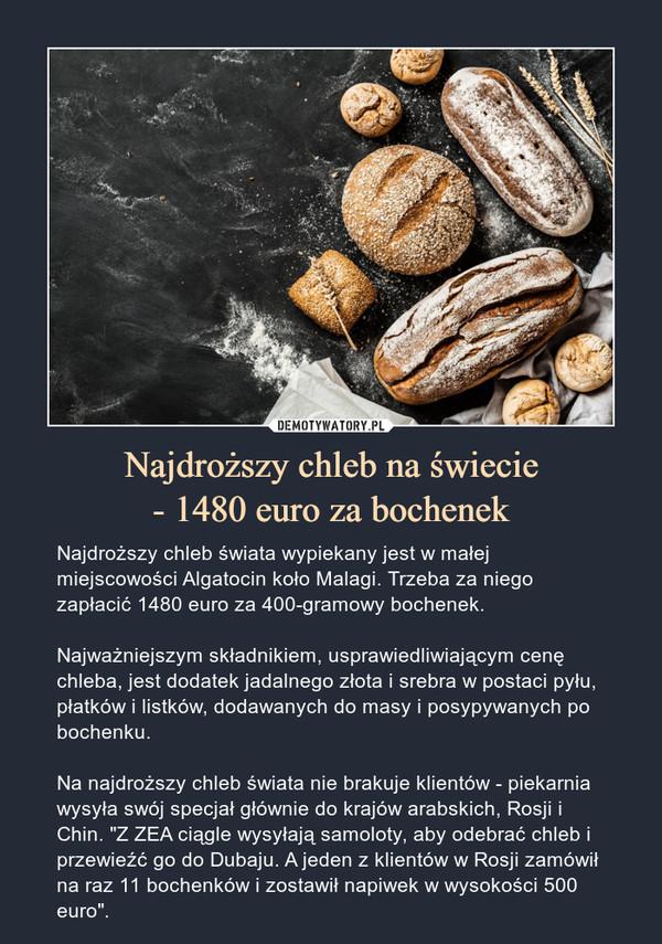 """Najdroższy chleb na świecie- 1480 euro za bochenek – Najdroższy chleb świata wypiekany jest w małej miejscowości Algatocin koło Malagi. Trzeba za niego zapłacić 1480 euro za 400-gramowy bochenek.Najważniejszym składnikiem, usprawiedliwiającym cenę chleba, jest dodatek jadalnego złota i srebra w postaci pyłu, płatków i listków, dodawanych do masy i posypywanych po bochenku.Na najdroższy chleb świata nie brakuje klientów - piekarnia wysyła swój specjał głównie do krajów arabskich, Rosji i Chin. """"Z ZEA ciągle wysyłają samoloty, aby odebrać chleb i przewieźć go do Dubaju. A jeden z klientów w Rosji zamówił na raz 11 bochenków i zostawił napiwek w wysokości 500 euro""""."""