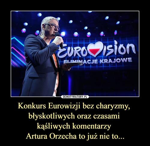 Konkurs Eurowizji bez charyzmy,  błyskotliwych oraz czasami  kąśliwych komentarzy  Artura Orzecha to już nie to...
