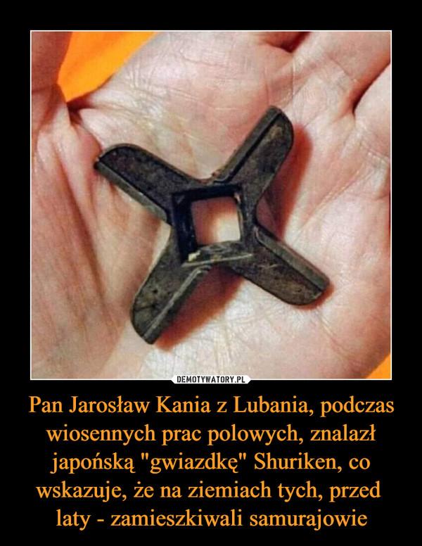 """Pan Jarosław Kania z Lubania, podczas wiosennych prac polowych, znalazł japońską """"gwiazdkę"""" Shuriken, co wskazuje, że na ziemiach tych, przed laty - zamieszkiwali samurajowie –"""