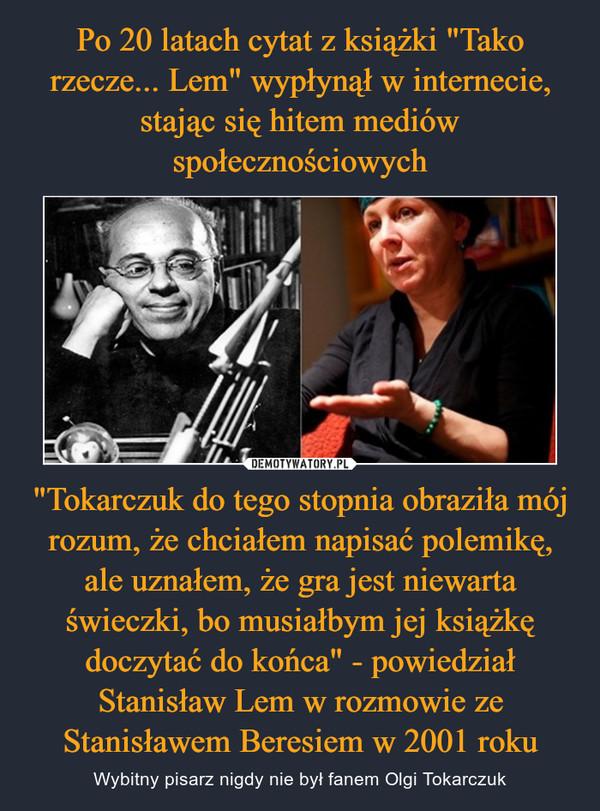 """""""Tokarczuk do tego stopnia obraziła mój rozum, że chciałem napisać polemikę, ale uznałem, że gra jest niewarta świeczki, bo musiałbym jej książkę doczytać do końca"""" - powiedział Stanisław Lem w rozmowie ze Stanisławem Beresiem w 2001 roku – Wybitny pisarz nigdy nie był fanem Olgi Tokarczuk"""
