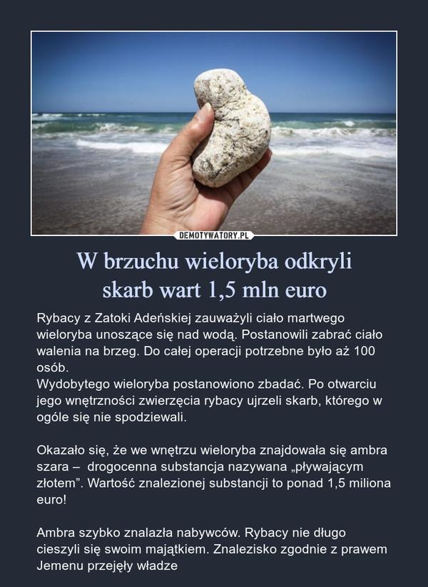 """W brzuchu wieloryba odkryliskarb wart 1,5 mln euro – Rybacy z Zatoki Adeńskiej zauważyli ciało martwego wieloryba unoszące się nad wodą. Postanowili zabrać ciało walenia na brzeg. Do całej operacji potrzebne było aż 100 osób.Wydobytego wieloryba postanowiono zbadać. Po otwarciu jego wnętrzności zwierzęcia rybacy ujrzeli skarb, którego w ogóle się nie spodziewali.Okazało się, że we wnętrzu wieloryba znajdowała się ambra szara –  drogocenna substancja nazywana """"pływającym złotem"""". Wartość znalezionej substancji to ponad 1,5 miliona euro!Ambra szybko znalazła nabywców. Rybacy nie długo cieszyli się swoim majątkiem. Znalezisko zgodnie z prawem Jemenu przejęły władze"""