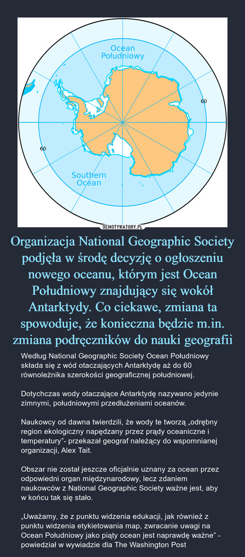 Organizacja National Geographic Society podjęła w środę decyzję o ogłoszeniu nowego oceanu, którym jest Ocean Południowy znajdujący się wokół Antarktydy. Co ciekawe, zmiana ta spowoduje, że konieczna będzie m.in. zmiana podręczników do nauki geografii