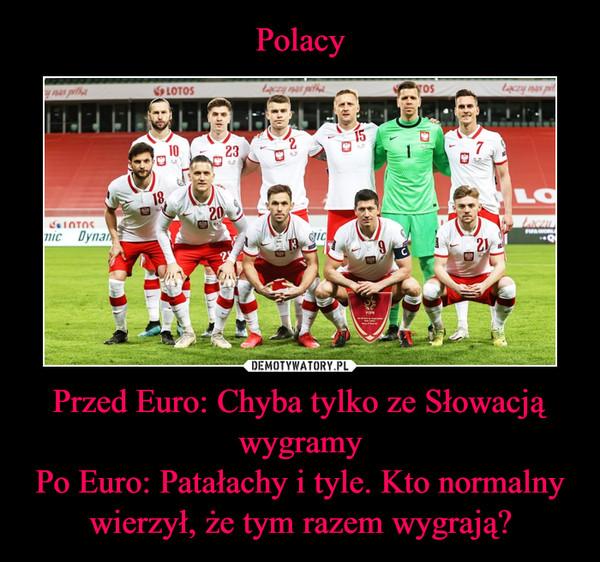 Przed Euro: Chyba tylko ze Słowacją wygramyPo Euro: Patałachy i tyle. Kto normalny wierzył, że tym razem wygrają? –