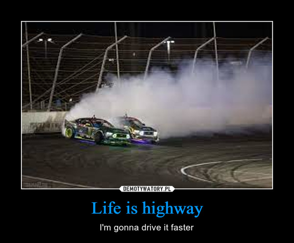 Life is highway – I'm gonna drive it faster