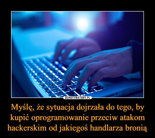 Myślę, że sytuacja dojrzała do tego, by kupić oprogramowanie przeciw atakom hackerskim od jakiegoś handlarza bronią –