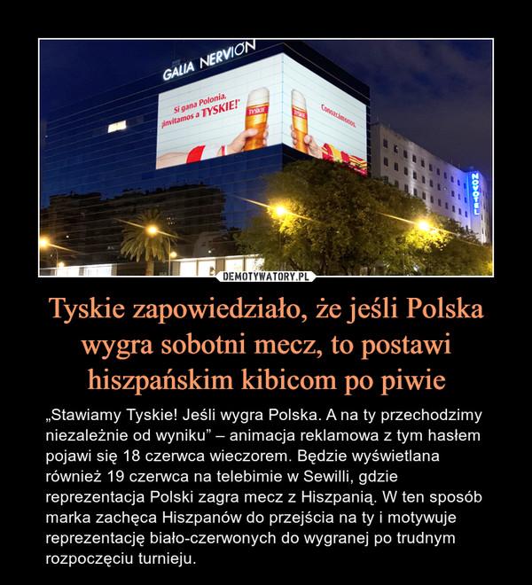 """Tyskie zapowiedziało, że jeśli Polska wygra sobotni mecz, to postawi hiszpańskim kibicom po piwie – """"Stawiamy Tyskie! Jeśli wygra Polska. A na ty przechodzimy niezależnie od wyniku"""" – animacja reklamowa z tym hasłem pojawi się 18 czerwca wieczorem. Będzie wyświetlana również 19 czerwca na telebimie w Sewilli, gdzie reprezentacja Polski zagra mecz z Hiszpanią. W ten sposób marka zachęca Hiszpanów do przejścia na ty i motywuje reprezentację biało-czerwonych do wygranej po trudnym rozpoczęciu turnieju."""