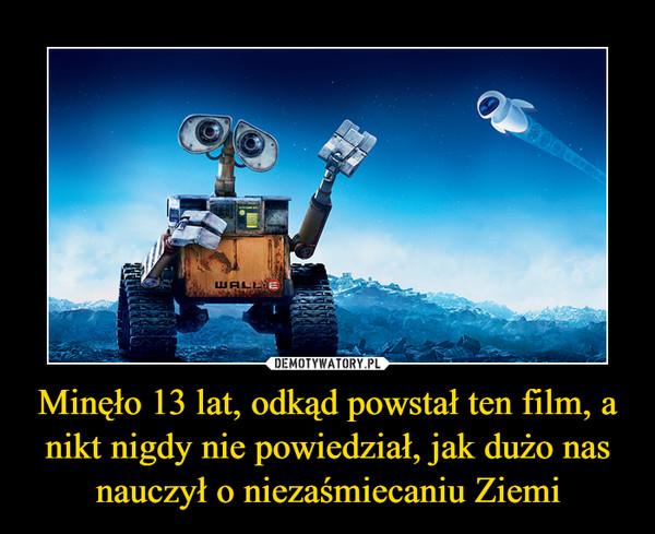 Minęło 13 lat, odkąd powstał ten film, a nikt nigdy nie powiedział, jak dużo nas nauczył o niezaśmiecaniu Ziemi –