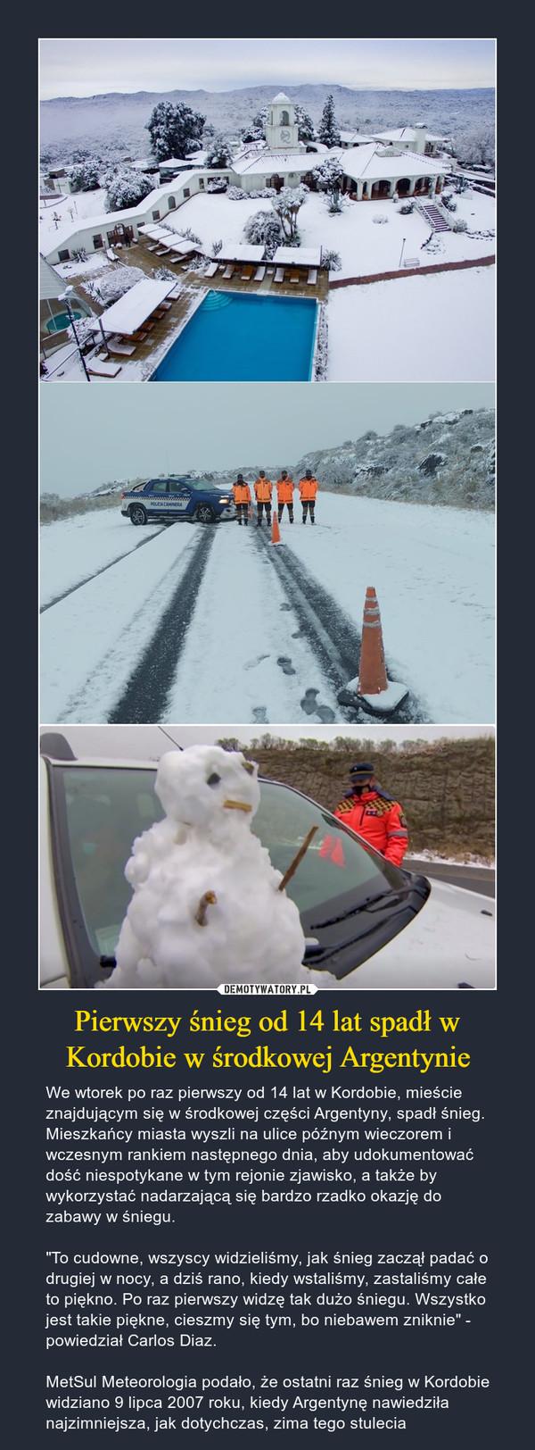 """Pierwszy śnieg od 14 lat spadł w Kordobie w środkowej Argentynie – We wtorek po raz pierwszy od 14 lat w Kordobie, mieście znajdującym się w środkowej części Argentyny, spadł śnieg. Mieszkańcy miasta wyszli na ulice późnym wieczorem i wczesnym rankiem następnego dnia, aby udokumentować dość niespotykane w tym rejonie zjawisko, a także by wykorzystać nadarzającą się bardzo rzadko okazję do zabawy w śniegu. """"To cudowne, wszyscy widzieliśmy, jak śnieg zaczął padać o drugiej w nocy, a dziś rano, kiedy wstaliśmy, zastaliśmy całe to piękno. Po raz pierwszy widzę tak dużo śniegu. Wszystko jest takie piękne, cieszmy się tym, bo niebawem zniknie"""" - powiedział Carlos Diaz.MetSul Meteorologia podało, że ostatni raz śnieg w Kordobie widziano 9 lipca 2007 roku, kiedy Argentynę nawiedziła najzimniejsza, jak dotychczas, zima tego stulecia"""
