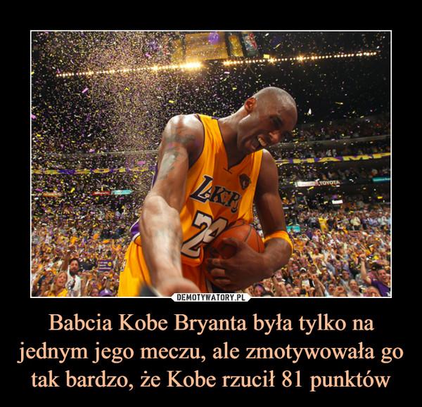 Babcia Kobe Bryanta była tylko na jednym jego meczu, ale zmotywowała go tak bardzo, że Kobe rzucił 81 punktów