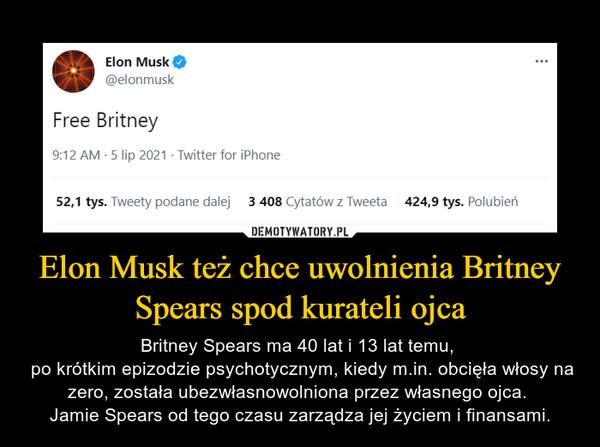 Elon Musk też chce uwolnienia Britney Spears spod kurateli ojca – Britney Spears ma 40 lat i 13 lat temu,  po krótkim epizodzie psychotycznym, kiedy m.in. obcięła włosy na zero, została ubezwłasnowolniona przez własnego ojca. Jamie Spears od tego czasu zarządza jej życiem i finansami.