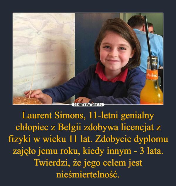 Laurent Simons, 11-letni genialny chłopiec z Belgii zdobywa licencjat z fizyki w wieku 11 lat. Zdobycie dyplomu zajęło jemu roku, kiedy innym - 3 lata. Twierdzi, że jego celem jest nieśmiertelność. –