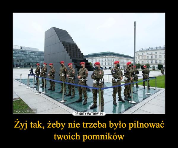 Żyj tak, żeby nie trzeba było pilnować twoich pomników –